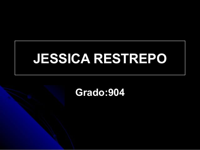 JESSICA RESTREPOJESSICA RESTREPO Grado:904Grado:904