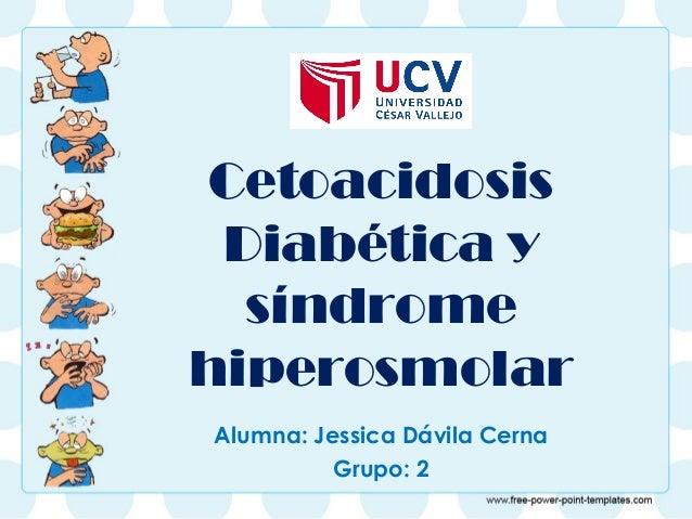 Cetoacidosis  Diabética y  síndrome  hiperosmolar  Alumna: Jessica Dávila Cerna  Grupo: 2
