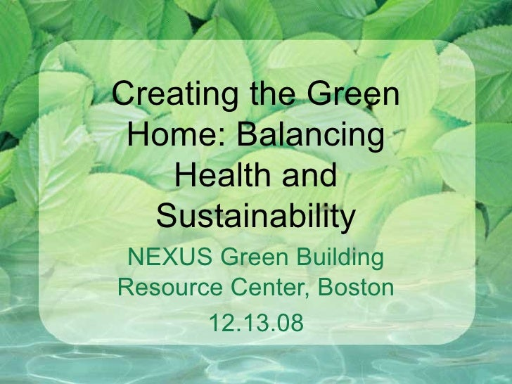 Creating the Green Home: Balancing Health and Sustainability NEXUS Green Building Resource Center, Boston 12.13.08
