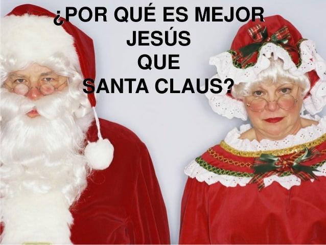 ¿POR QUÉ ES MEJOR      JESÚS       QUE  SANTA CLAUS?   Santa viene una vez al año…Jesús es una ayuda siempre presente.