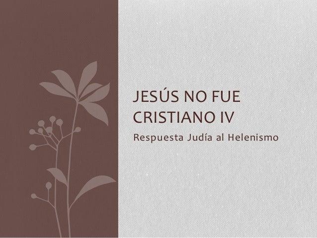 Respuesta Judía al Helenismo JESÚS NO FUE CRISTIANO IV