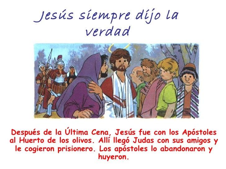 Jesús siempre dijo la               verdadDespués de la Última Cena, Jesús fue con los Apóstolesal Huerto de los olivos. A...