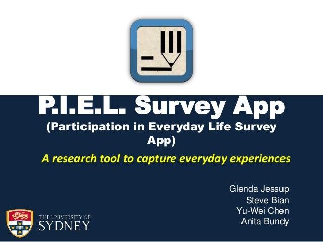 P.I.E.L. Survey App (Participation in Everyday Life Survey App)  A research tool to capture everyday experiences Glenda Je...