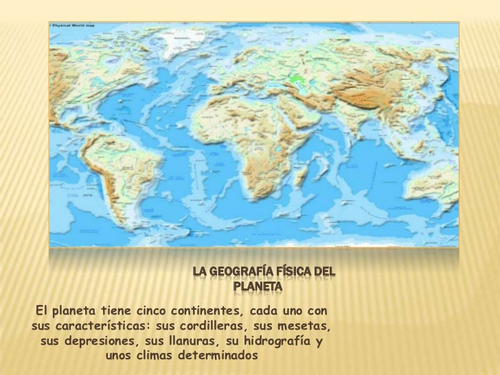 LA GEOGRAFÍA FÍSICA DEL                                PLANETA El planeta tiene cinco continentes, cada uno consus caracte...