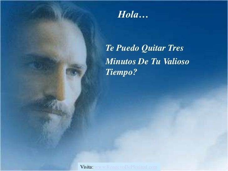 Hola…          Te Puedo Quitar Tres          Minutos De Tu Valioso          Tiempo?Visita: www.RenuevoDePlenitud.com