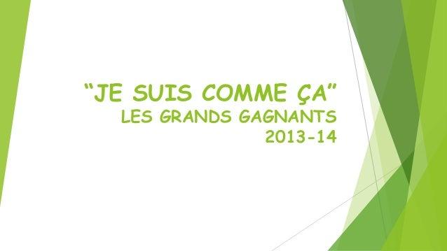 """""""JE SUIS COMME ÇA"""" LES GRANDS GAGNANTS 2013-14"""
