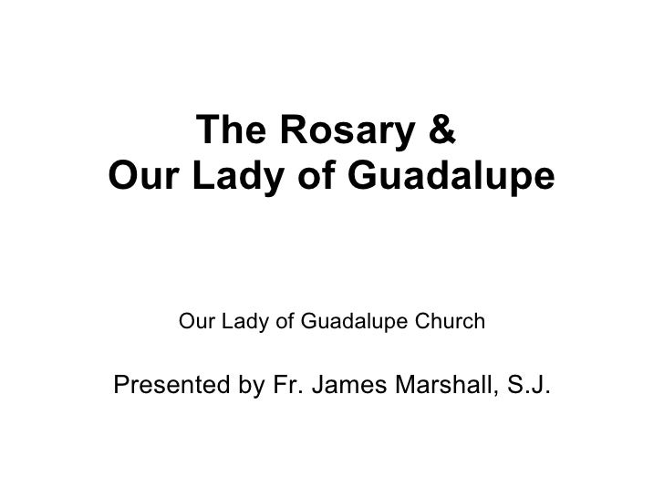The Rosary &  Our Lady of Guadalupe Our Lady of Guadalupe Church Presented by Fr. James Marshall, S.J.
