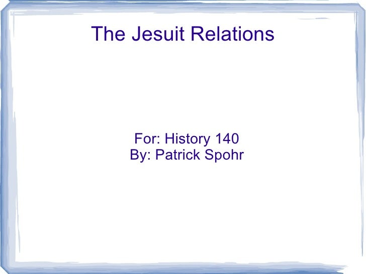 The Jesuit Relations For: History 140 By: Patrick Spohr