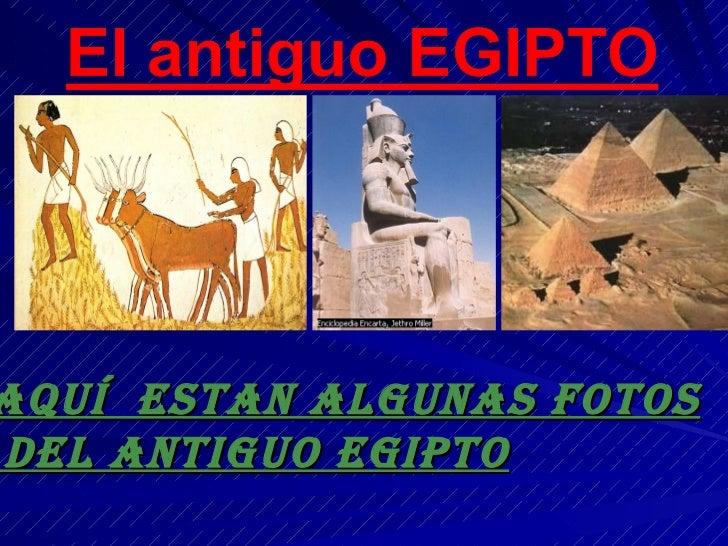 AQUÍ  ESTAN ALGUNAS FOTOS DEL ANTIGUO EGIPTO