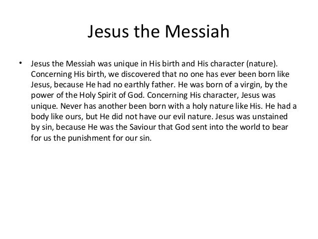 Jesus the Messiah•   Jesus the Messiah was unique in His birth and His character (nature).    Concerning His birth, we dis...