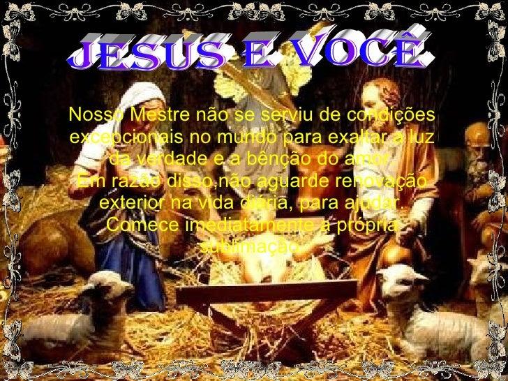 JESUS E VOCÊ Nosso Mestre não se serviu de condições excepcionais no mundo para exaltar a luz da verdade e a bênção do amo...
