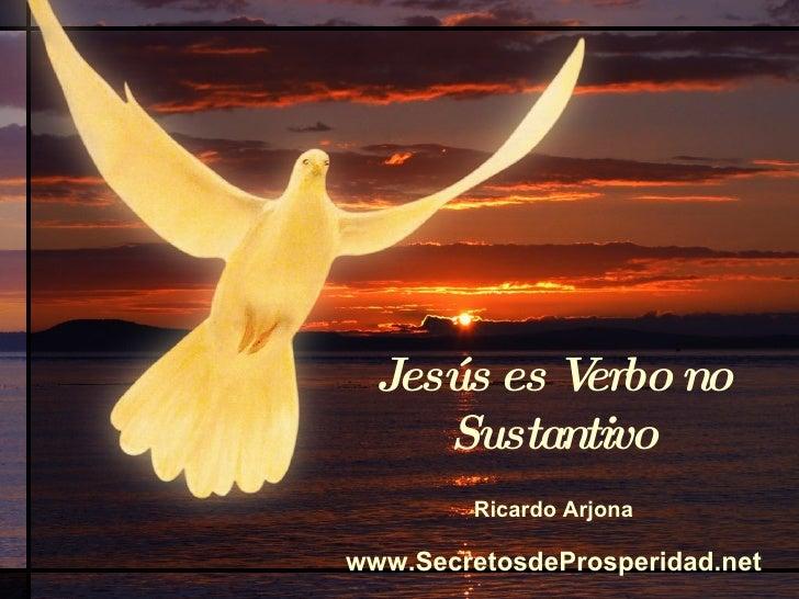 Jesús es Verbo no Sustantivo <ul><li>Ricardo Arjona </li></ul><ul><li>www.SecretosdeProsperidad.net </li></ul>