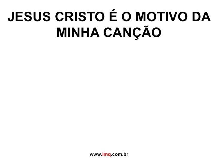 JESUS CRISTO É O MOTIVO DA MINHA CANÇÃO www. imq .com.br