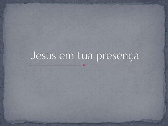 Jesus em tua presença reunimo-nos aqui Contemplamos tua face e rendemos nos a ti
