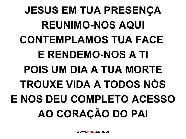 JESUS EM TUA PRESENÇA REUNIMO-NOS AQUI CONTEMPLAMOS TUA FACE  E RENDEMO-NOS A TI POIS UM DIA A TUA MORTE TROUXE VIDA A TOD...