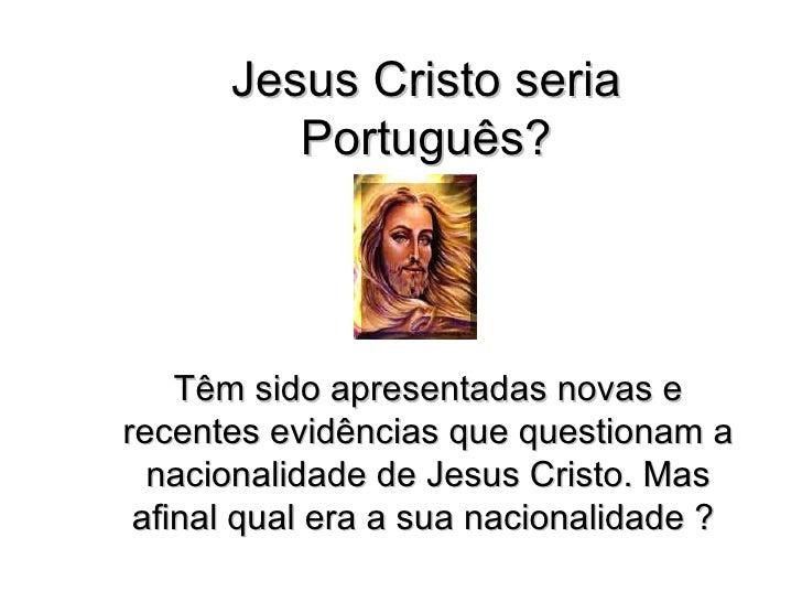Jesus Cristo seria Português? Têm sido apresentadas novas e recentes evidências que questionam a nacionalidade de Jesus Cr...