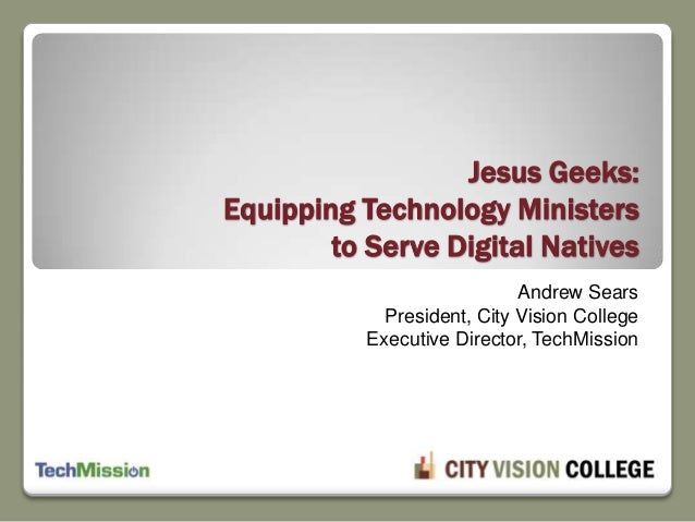 Andrew Sears President, City Vision College Executive Director, TechMission Jesus Geeks: Equipping Technology Ministers to...
