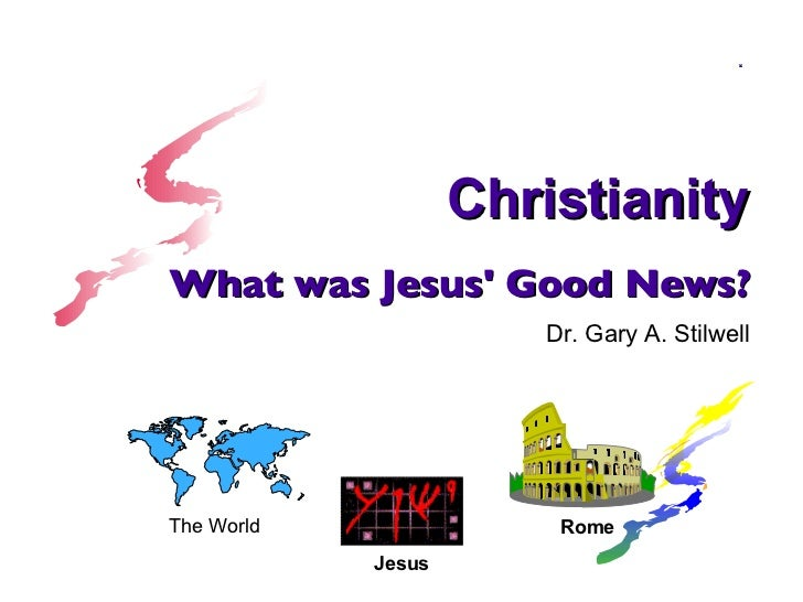 What was Jesus' Good News? Dr. Gary A. Stilwell <ul><ul><li>The World </li></ul></ul><ul><ul><li>Jesus </li></ul></ul>Rome...