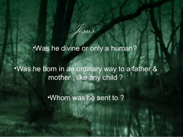 Jesus     •Was he divine or only a human?•Was he born in an ordinary way to a father &         mother , like any child ?  ...