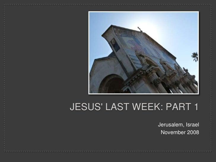 JESUS' LAST WEEK: PART 1                 Jerusalem, Israel                  November 2008