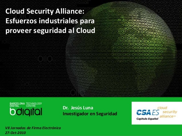 Cloud Security Alliance: Esfuerzos industriales para proveer seguridad al Cloud Dr. Jesús Luna Investigador en Seguridad V...