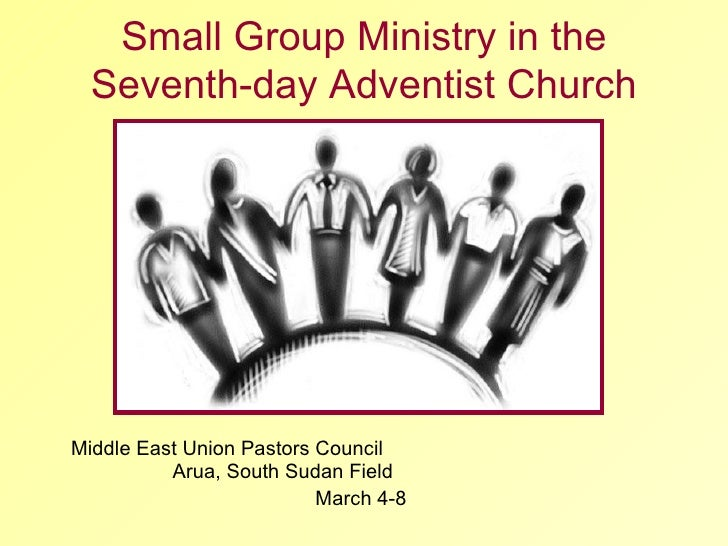 Middle East Union Pastors Council  Arua, South Sudan Field  March 4-8 Small Group Ministry in the Seventh-day Adventist Ch...