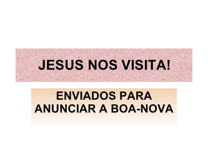 JESUS NOS VISITA! ENVIADOS PARA ANUNCIAR A BOA-NOVA