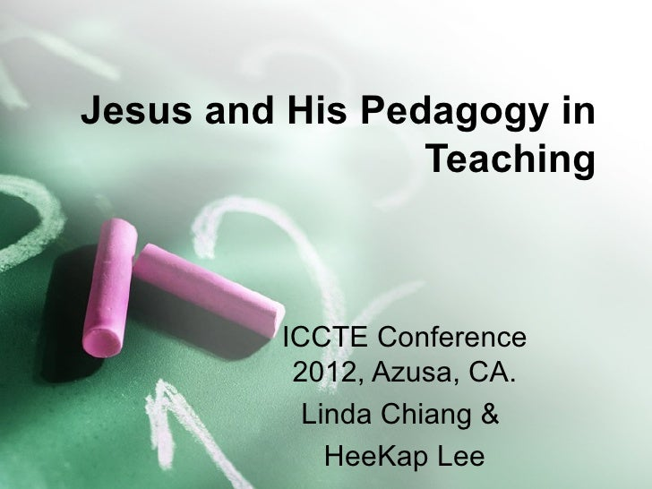 Jesus and His Pedagogy in                 Teaching         ICCTE Conference          2012, Azusa, CA.           Linda Chia...