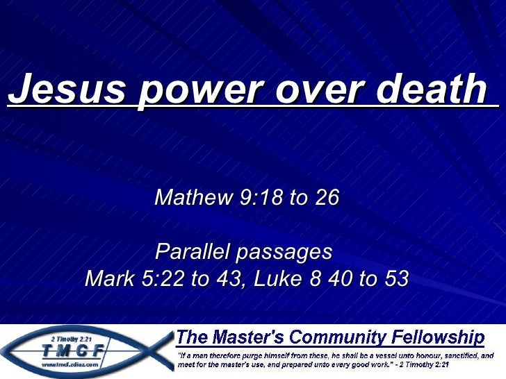 Jesus power over death         Mathew 9:18 to 26         Parallel passages   Mark 5:22 to 43, Luke 8 40 to 53