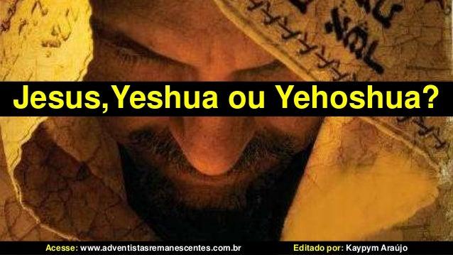 Jesus,Yeshua ou Yehoshua?Acesse: www.adventistasremanescentes.com.br Editado por: Kaypym Araújo