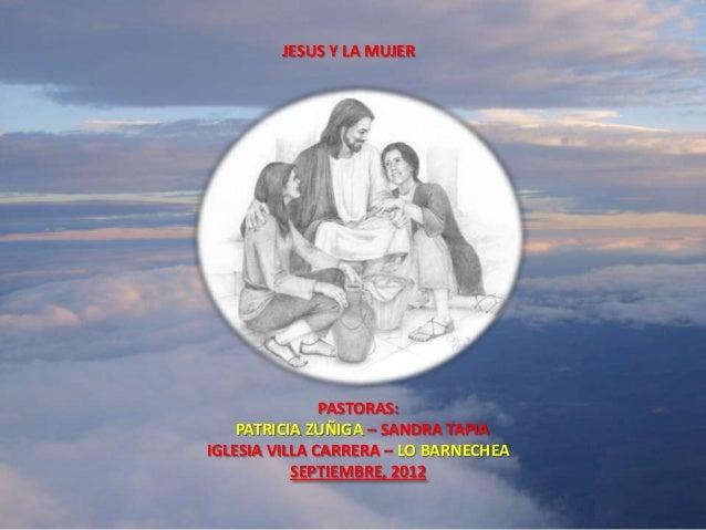 JESUS Y LA MUJER               PASTORAS:    PATRICIA ZUÑIGA – SANDRA TAPIAIGLESIA VILLA CARRERA – LO BARNECHEA           S...