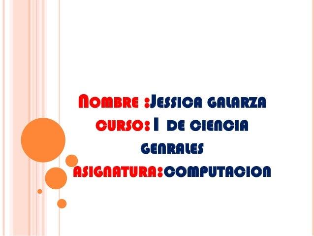 NOMBRE :JESSICA GALARZACURSO:1 DE CIENCIAGENRALESASIGNATURA:COMPUTACION