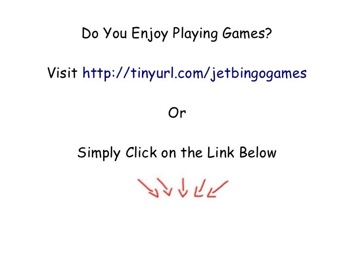 Do You Enjoy Playing Games?Visit http://tinyurl.com/jetbingogames                 Or    Simply Click on the Link Below