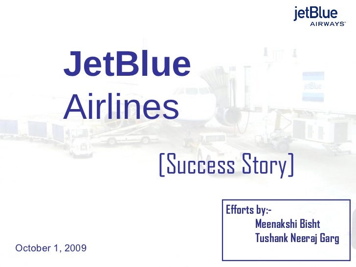 JetBlue  Airlines [Success Story] October 1, 2009 Efforts by:- Meenakshi Bisht Tushank Neeraj Garg