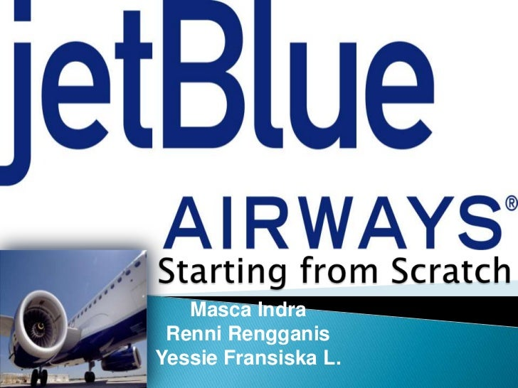 jetblue airways starting from scratch case study Free essay: executive summary jetblue airways, the latest entrant in the airlines  industry has gone through the initial stages (entrepreneurial and.