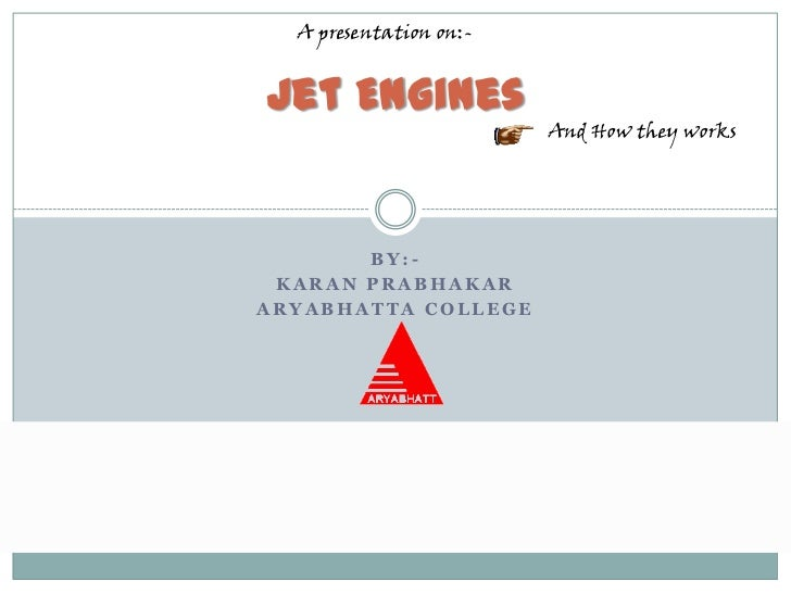 A presentation on:-Jet Engines                        And How they works       BY:- KARAN PRABHAKARARYABHATTA COLLEGE