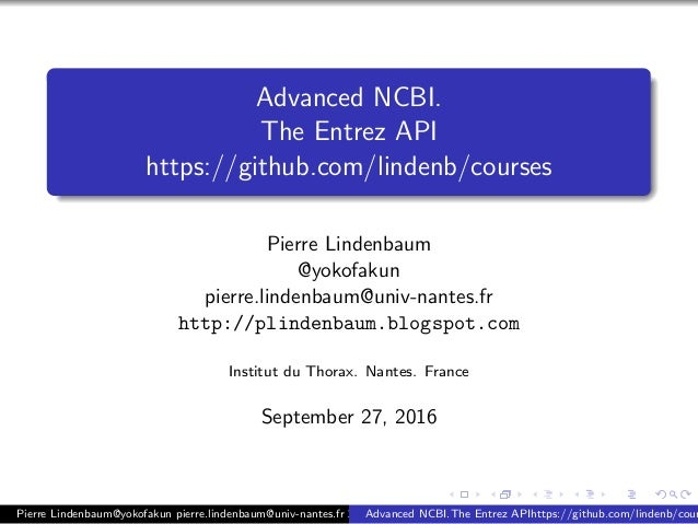 Advanced NCBI.  The Entrez API  https://github.com/lindenb/courses  Pierre Lindenbaum  @yokofakun  pierre.lindenbaum@univ-...