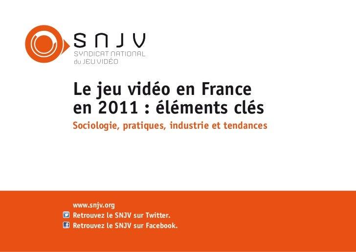 SNJVLe jeu vidéo en Franceen 2011 : éléments clésSociologie, pratiques, industrie et tendanceswww.snjv.orgRetrouvez le SNJ...