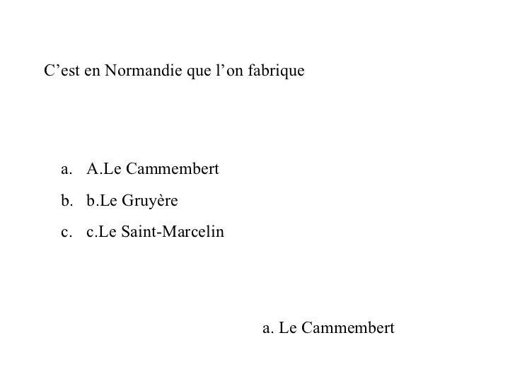 C'est en Normandie que l'on fabrique <ul><li>A.Le Cammembert </li></ul><ul><li>b.Le Gruyère  </li></ul><ul><li>c.Le Saint-...