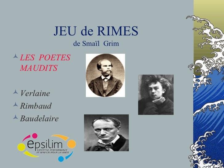 JEU de RIMES de Smaïl  Grim <ul><li>LES  POETES  MAUDITS </li></ul><ul><li>Verlaine </li></ul><ul><li>Rimbaud </li></ul><u...