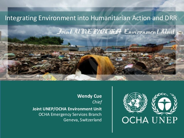 Integrating Environment into Humanitarian Action and DRR  Joint UNEP/OCHA Environment Unit  joint  Wendy Cue  Chief  Joint...