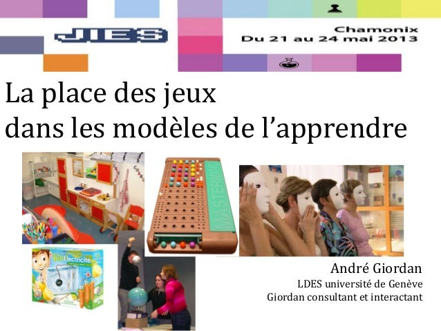 La place des jeuxdans les modèles de l'apprendreAndré GiordanLDES université de GenèveGiordan consultant et interactant