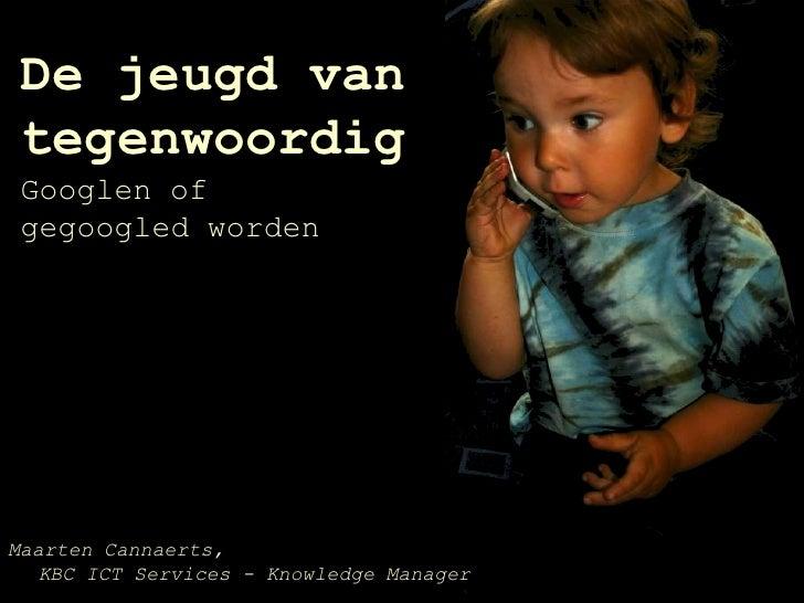 De jeugd van tegenwoordigGooglen of gegoogled worden<br />Maarten Cannaerts, KBC ICT Services - Knowledge Manager<br />