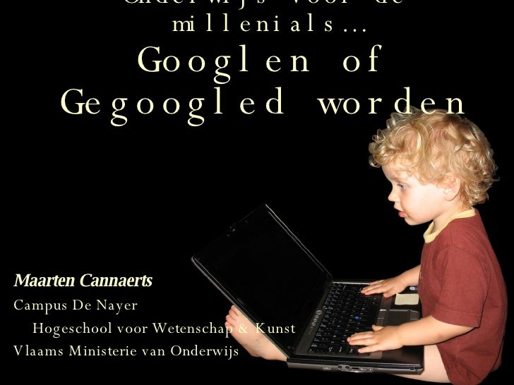 Onderwijs voor de millenials… Googlen of Gegoogled worden Maarten Cannaerts Campus De Nayer Hogeschool voor Wetenschap & K...