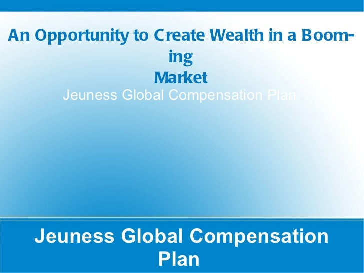 Jeuness Global Compensation Plan  Jeuness Global Compensation Plan  An Opportunity to Create Wealth in a Booming Market