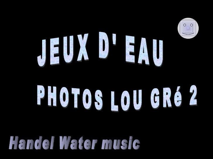 JEUX D' EAU PHOTOS LOU GRé 2  Handel Water music