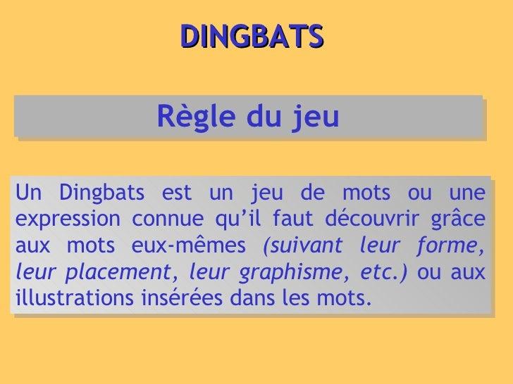DINGBATS Un Dingbats est un jeu de mots ou une expression connue qu'il faut découvrir grâce aux mots eux-mêmes  (suivant l...