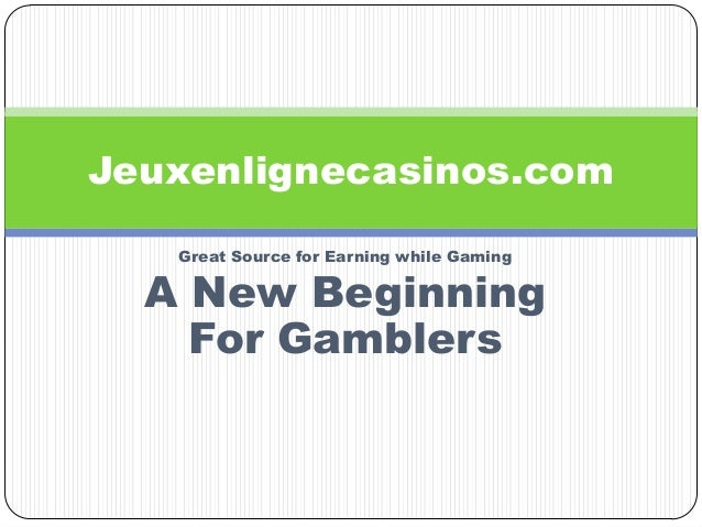 Great Source for Earning while Gaming A New Beginning For Gamblers Jeuxenlignecasinos.com