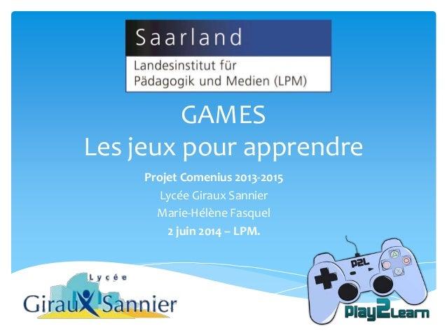 Projet Comenius 2013-2015 Lycée Giraux Sannier Marie-Hélène Fasquel 2 juin 2014 – LPM. GAMES Les jeux pour apprendre