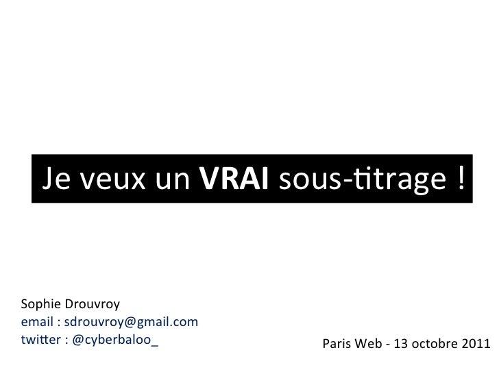 Je#veux#un#VRAI#sous*+trage#!Sophie#Drouvroy#email#:#sdrouvroy@gmail.comtwiFer#:#@cyberbaloo_#        Paris#Web#*#13#octob...